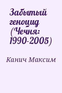 Канич М. Забытый геноцид (Чечня: 1990-2005)