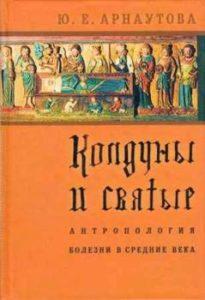 Арнаутова Ю.Е. Колдуны и святые. Антропология болезни в средние века.
